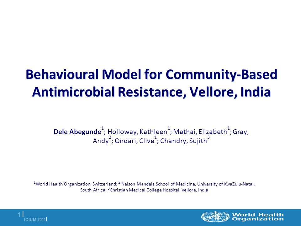 ICIUM 2011 | 1 |1 | Behavioural Model for Community-Based Antimicrobial Resistance, Vellore, India Dele Abegunde 1 ; Holloway, Kathleen 1 ; Mathai, Elizabeth 1 ; Gray, Andy 2 ; Ondari, Clive 1 ; Chandry, Sujith 3 1 World Health Organization, Switzerland; 2 Nelson Mandela School of Medicine, University of KwaZulu-Natal, South Africa; 3 Christian Medical College Hospital, Vellore, India