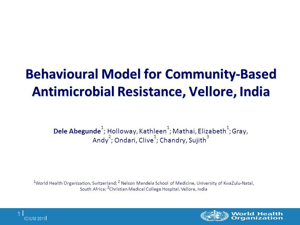 ICIUM 2011 | 1 |1 | Behavioural Model for Community-Based Antimicrobial Resistance, Vellore, India Dele Abegunde 1 ; Holloway, Kathleen 1 ; Mathai, El
