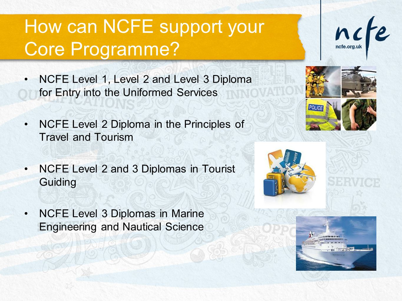 How can NCFE support your Core Programme? NCFE Level 1, Level 2 and Level 3 Diploma for Entry into the Uniformed Services NCFE Level 2 Diploma in the