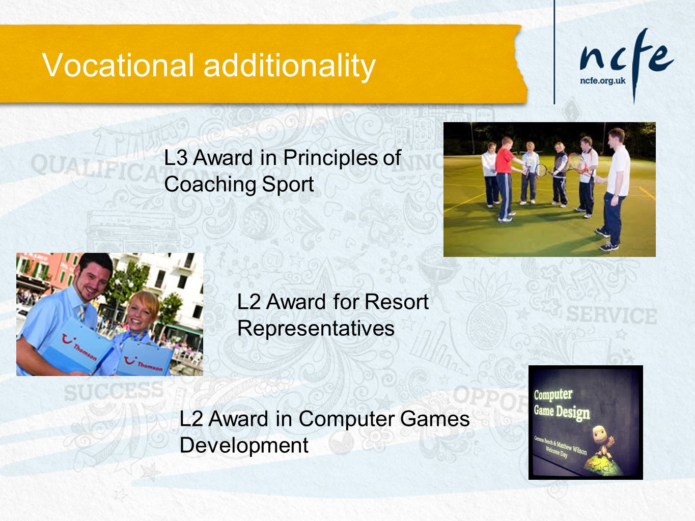 Vocational additionality L3 Award in Principles of Coaching Sport L2 Award for Resort Representatives L2 Award in Computer Games Development
