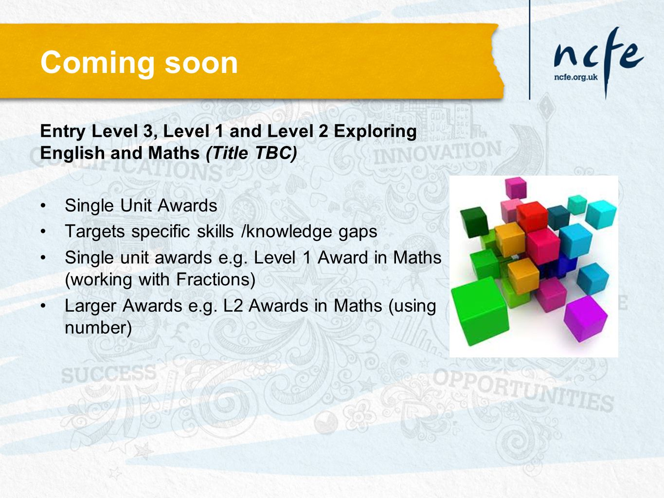 Coming soon Entry Level 3, Level 1 and Level 2 Exploring English and Maths (Title TBC) Single Unit Awards Targets specific skills /knowledge gaps Sing
