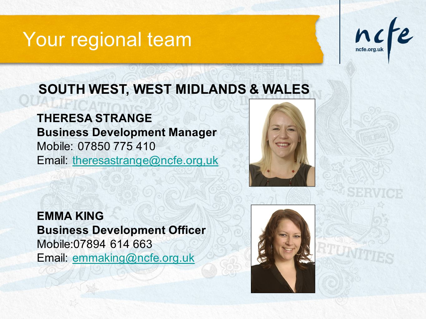 Your regional team SOUTH WEST, WEST MIDLANDS & WALES THERESA STRANGE Business Development Manager Mobile: 07850 775 410 Email: theresastrange@ncfe.org,uktheresastrange@ncfe.org,uk EMMA KING Business Development Officer Mobile:07894 614 663 Email: emmaking@ncfe.org.ukemmaking@ncfe.org.uk