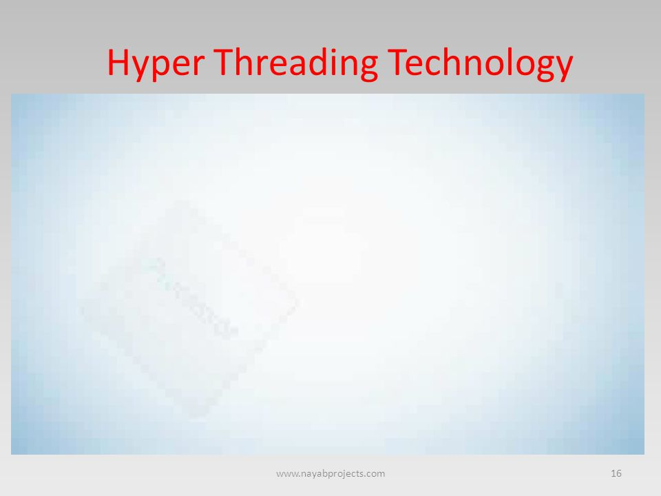Hyper Threading Technology 16www.nayabprojects.com