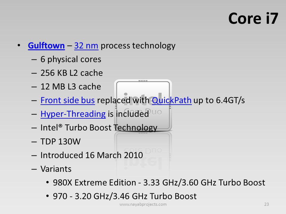 Core i7 Gulftown – 32 nm process technology Gulftown32 nm – 6 physical cores – 256 KB L2 cache – 12 MB L3 cache – Front side bus replaced with QuickPa