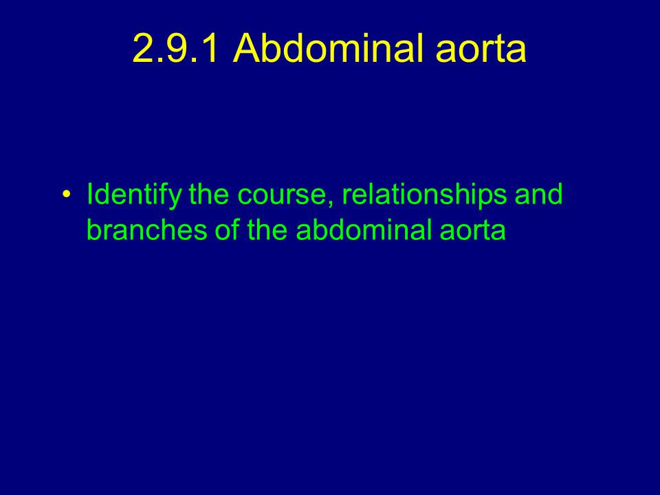 2.9.1 Abdominal aorta Identify the course, relationships and branches of the abdominal aorta
