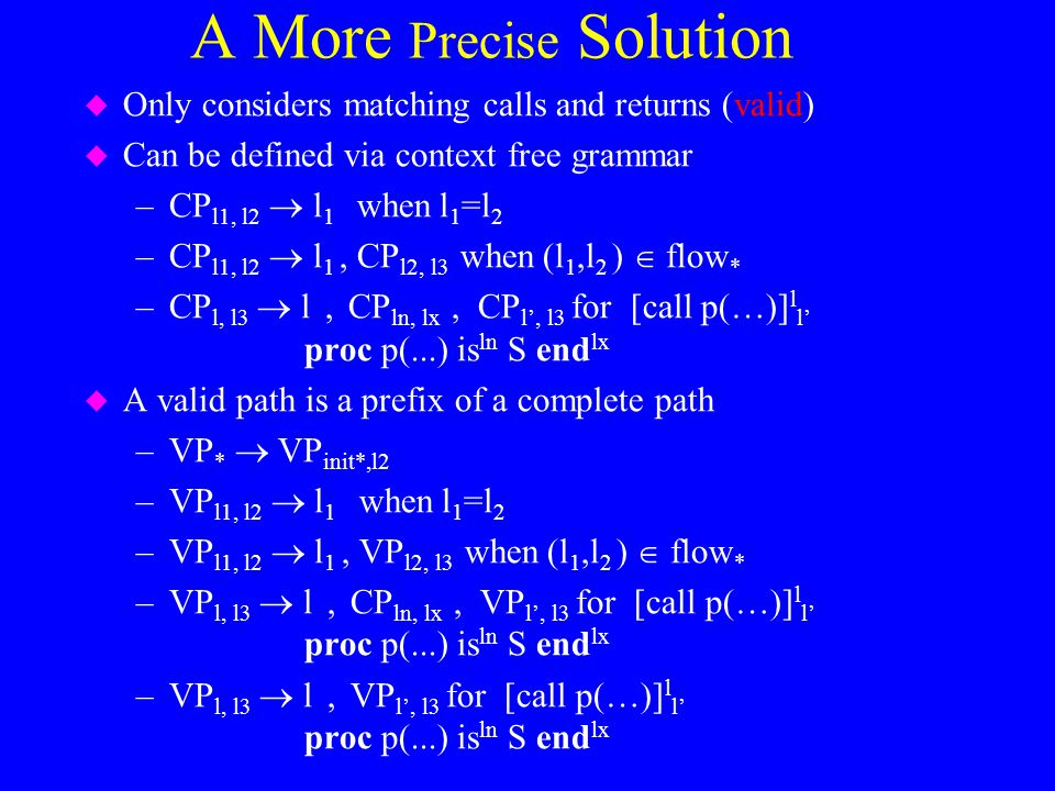A More Precise Solution u Only considers matching calls and returns (valid) u Can be defined via context free grammar –CP l1, l2  l 1 when l 1 =l 2 –CP l1, l2  l 1, CP l2, l3 when (l 1,l 2 )  flow * –CP l, l3  l, CP ln, lx, CP l', l3 for [call p(…)] l l' proc p(...) is ln S end lx u A valid path is a prefix of a complete path –VP *  VP init*,l2 –VP l1, l2  l 1 when l 1 =l 2 –VP l1, l2  l 1, VP l2, l3 when (l 1,l 2 )  flow * –VP l, l3  l, CP ln, lx, VP l', l3 for [call p(…)] l l' proc p(...) is ln S end lx –VP l, l3  l, VP l', l3 for [call p(…)] l l' proc p(...) is ln S end lx