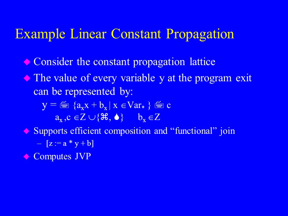 Example Linear Constant Propagation u Consider the constant propagation lattice u The value of every variable y at the program exit can be represented by: y =  {a x x + b x | x  Var * }  c a x,c  Z  { ,  } b x  Z u Supports efficient composition and functional join –[z := a * y + b] u Computes JVP