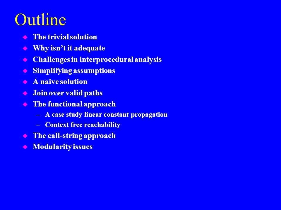 Outline u The trivial solution u Why isn't it adequate u Challenges in interprocedural analysis u Simplifying assumptions u A naive solution u Join over valid paths u The functional approach –A case study linear constant propagation –Context free reachability u The call-string approach u Modularity issues