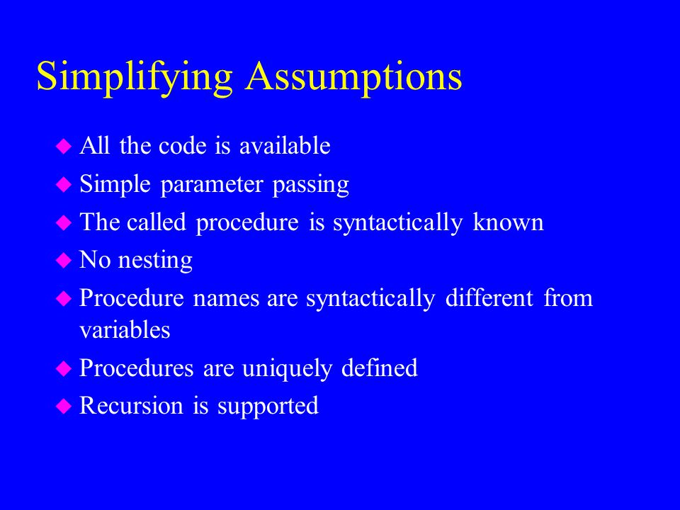 Simplifying Assumptions u All the code is available u Simple parameter passing u The called procedure is syntactically known u No nesting u Procedure names are syntactically different from variables u Procedures are uniquely defined u Recursion is supported