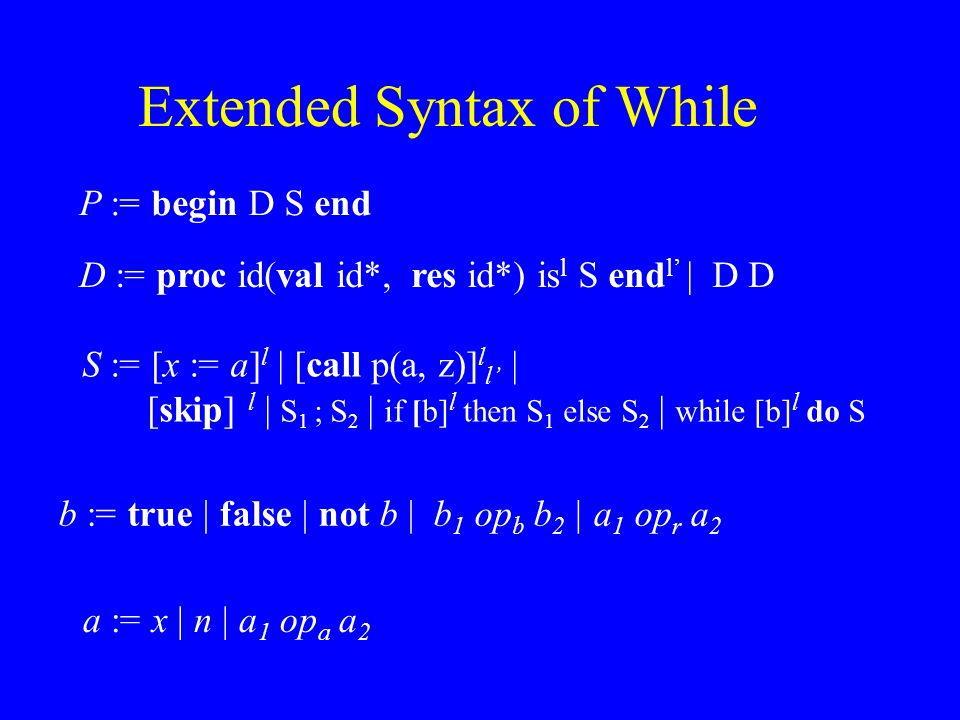 Extended Syntax of While a := x | n | a 1 op a a 2 b := true | false | not b | b 1 op b b 2 | a 1 op r a 2 S := [x := a] l | [call p(a, z)] l l' | [skip] l | S 1 ; S 2 | if [b] l then S 1 else S 2 | while [b] l do S P := begin D S end D := proc id(val id*, res id*) is l S end l' | D D