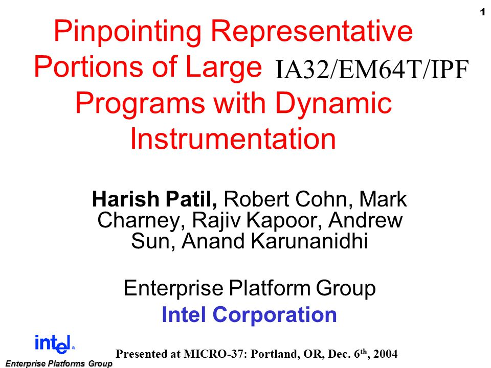 1 Enterprise Platforms Group Pinpointing Representative Portions of Large Intel Itanium Programs with Dynamic Instrumentation Harish Patil, Robert Cohn, Mark Charney, Rajiv Kapoor, Andrew Sun, Anand Karunanidhi Enterprise Platform Group Intel Corporation Presented at MICRO-37: Portland, OR, Dec.