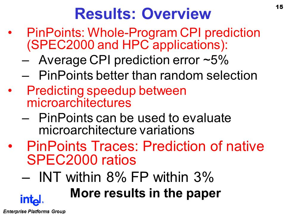 15 Enterprise Platforms Group Results: Overview PinPoints: Whole-Program CPI prediction (SPEC2000 and HPC applications): –Average CPI prediction error ~5% –PinPoints better than random selection Predicting speedup between microarchitectures –PinPoints can be used to evaluate microarchitecture variations PinPoints Traces: Prediction of native SPEC2000 ratios –INT within 8% FP within 3% More results in the paper