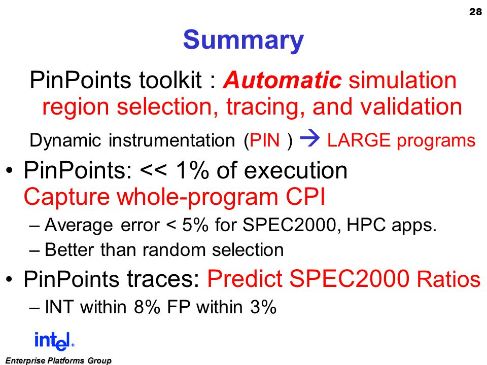 28 Enterprise Platforms Group Summary PinPoints toolkit : Automatic simulation region selection, tracing, and validation Dynamic instrumentation (PIN )  LARGE programs PinPoints: << 1% of execution Capture whole-program CPI –Average error < 5% for SPEC2000, HPC apps.