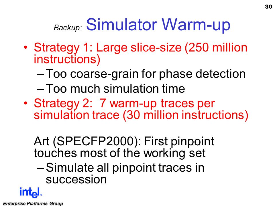 30 Enterprise Platforms Group Backup: Simulator Warm-up Strategy 1: Large slice-size (250 million instructions) –Too coarse-grain for phase detection –Too much simulation time Strategy 2: 7 warm-up traces per simulation trace (30 million instructions) Art (SPECFP2000): First pinpoint touches most of the working set –Simulate all pinpoint traces in succession