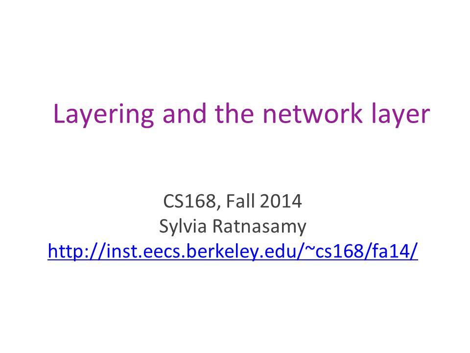 Layering and the network layer CS168, Fall 2014 Sylvia Ratnasamy http://inst.eecs.berkeley.edu/~cs168/fa14/ http://inst.eecs.berkeley.edu/~cs168/fa14/