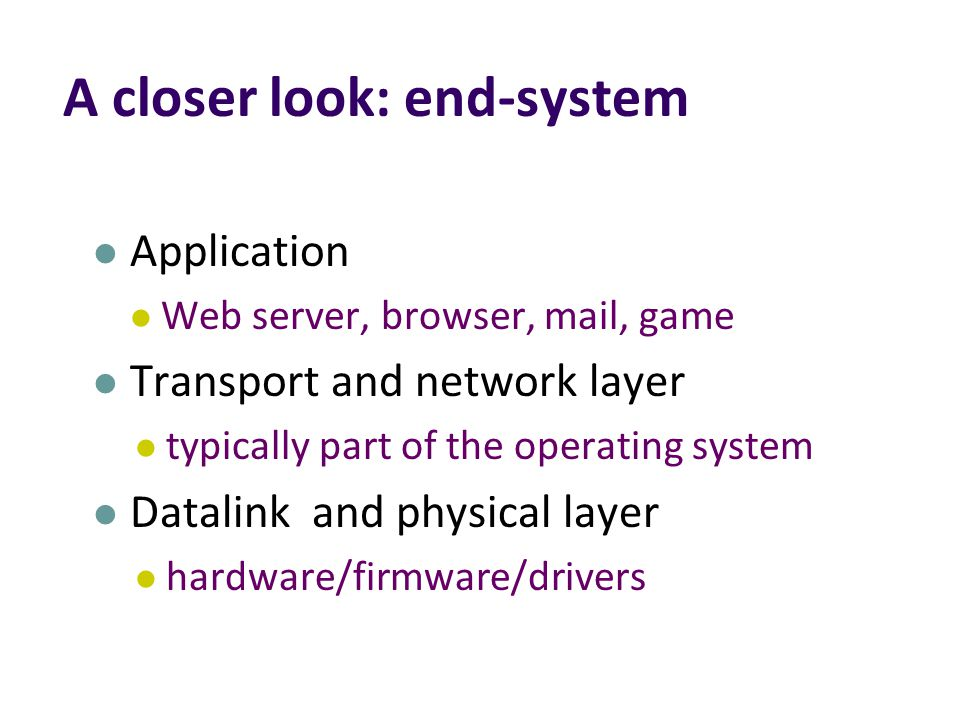 A closer look: end-system Application Web server, browser, mail, game Transport and network layer typically part of the operating system Datalink and