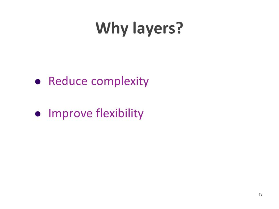 Why layers? Reduce complexity Improve flexibility 19