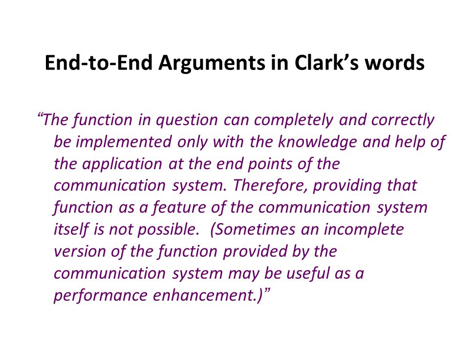 End-to-End Arguments in Clark's words The function in question can completely and correctly be implemented only with the knowledge and help of the application at the end points of the communication system.