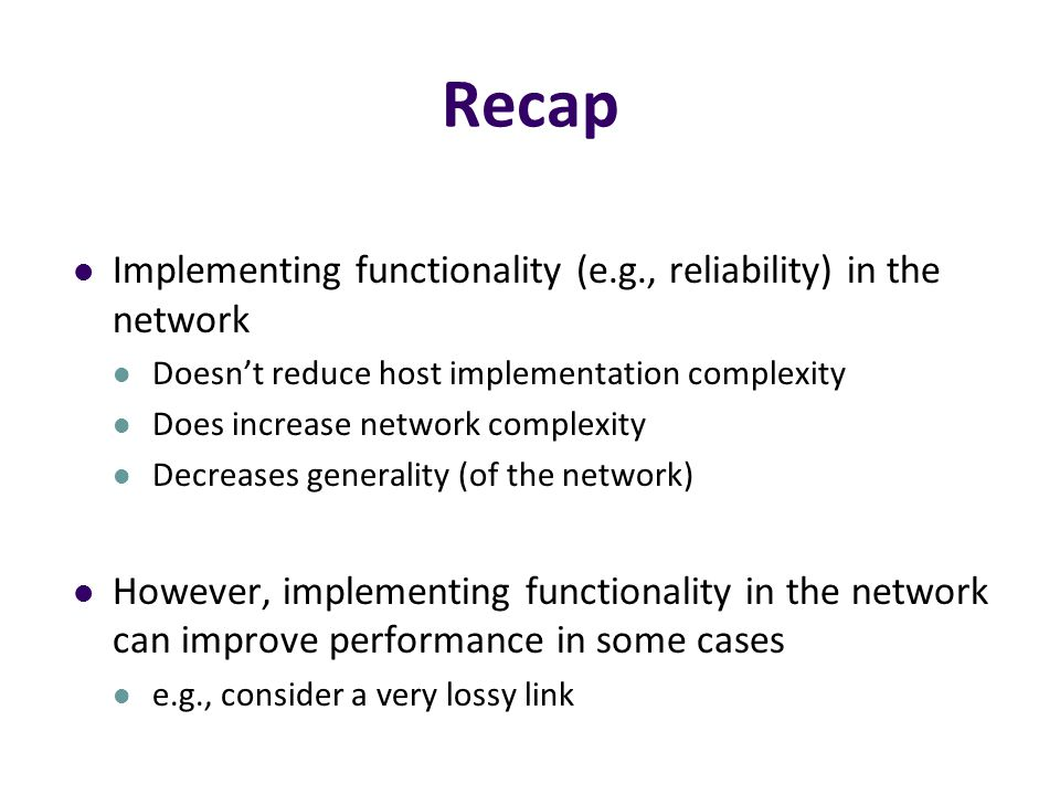 Recap Implementing functionality (e.g., reliability) in the network Doesn't reduce host implementation complexity Does increase network complexity Decreases generality (of the network) However, implementing functionality in the network can improve performance in some cases e.g., consider a very lossy link