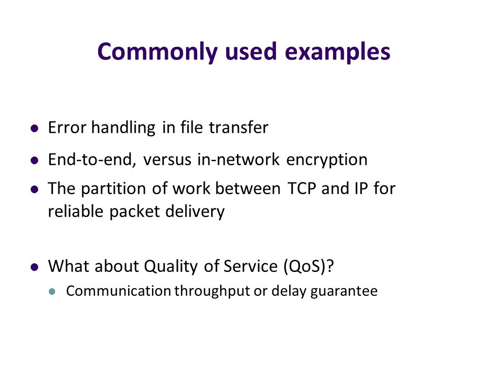 Commonly used examples Error handling in file transfer End-to-end, versus in-network encryption The partition of work between TCP and IP for reliable packet delivery What about Quality of Service (QoS).
