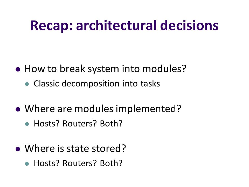 Recap: architectural decisions How to break system into modules? Classic decomposition into tasks Where are modules implemented? Hosts? Routers? Both?