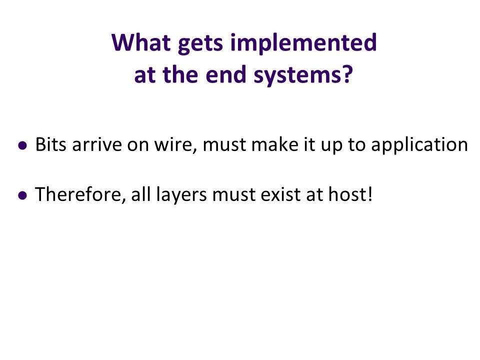 What gets implemented at the end systems? Bits arrive on wire, must make it up to application Therefore, all layers must exist at host!