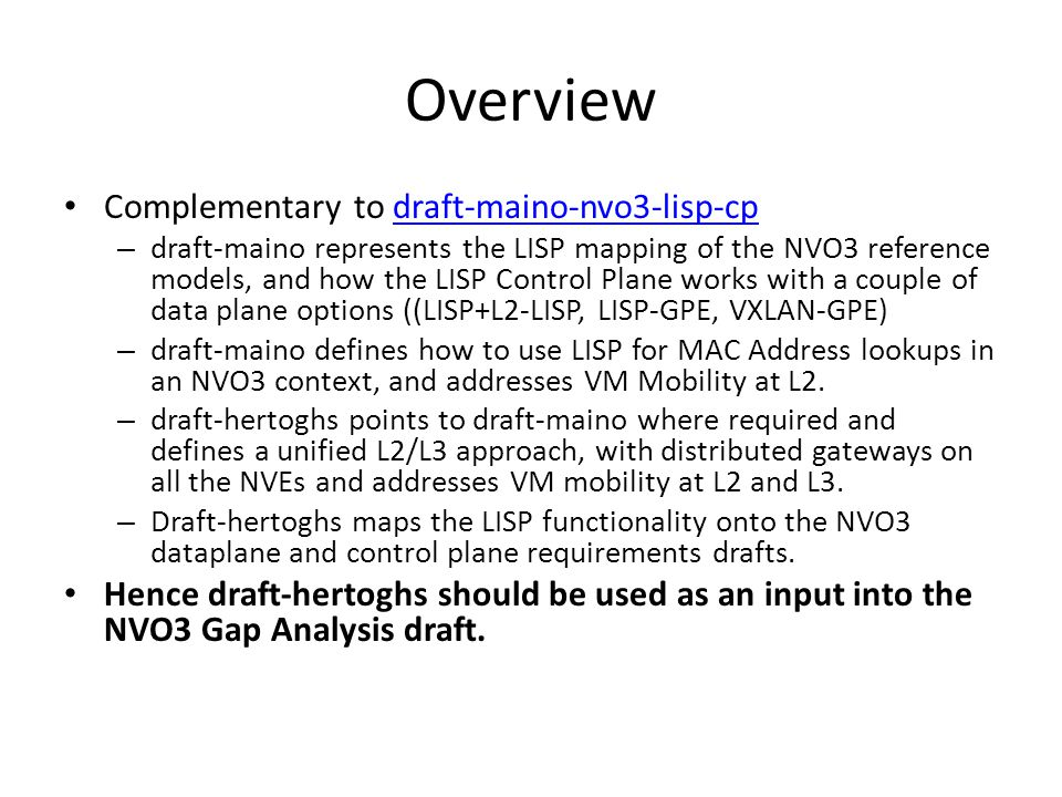 Overview Complementary to draft-maino-nvo3-lisp-cpdraft-maino-nvo3-lisp-cp – draft-maino represents the LISP mapping of the NVO3 reference models, and how the LISP Control Plane works with a couple of data plane options ((LISP+L2-LISP, LISP-GPE, VXLAN-GPE) – draft-maino defines how to use LISP for MAC Address lookups in an NVO3 context, and addresses VM Mobility at L2.