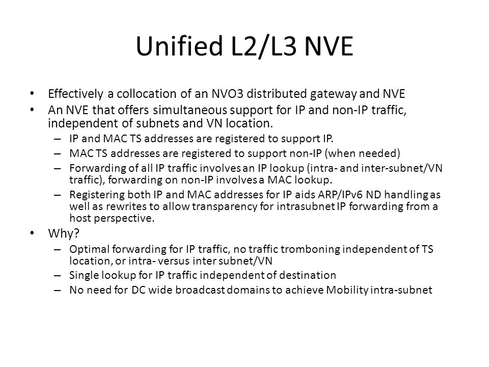 Unified L2/L3 NVE Effectively a collocation of an NVO3 distributed gateway and NVE An NVE that offers simultaneous support for IP and non-IP traffic, independent of subnets and VN location.