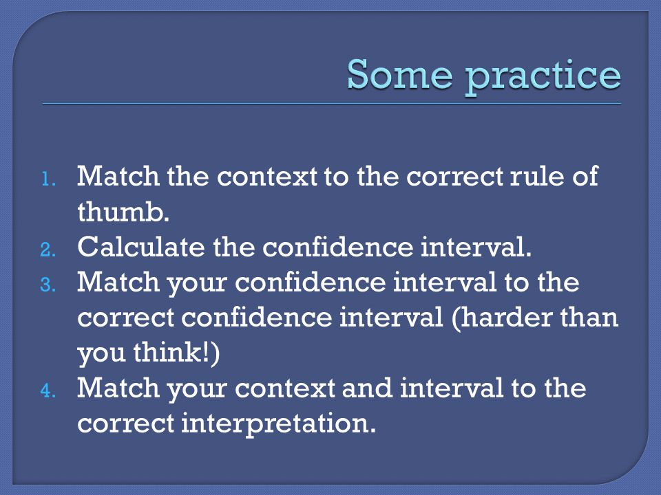 1. Match the context to the correct rule of thumb. 2. Calculate the confidence interval. 3. Match your confidence interval to the correct confidence i