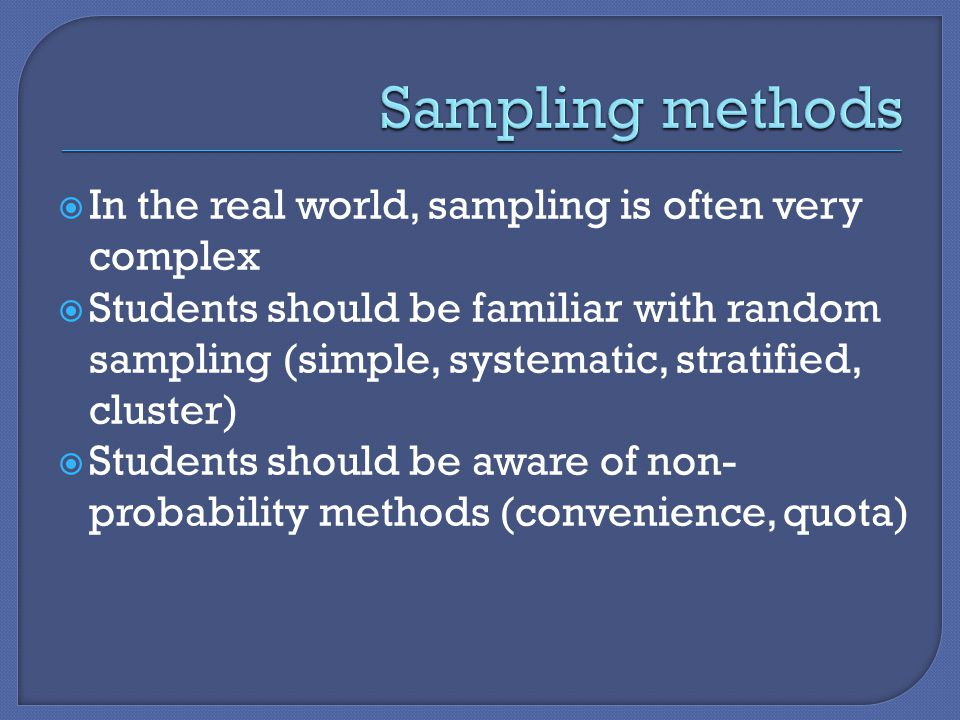  In the real world, sampling is often very complex  Students should be familiar with random sampling (simple, systematic, stratified, cluster)  Students should be aware of non- probability methods (convenience, quota)