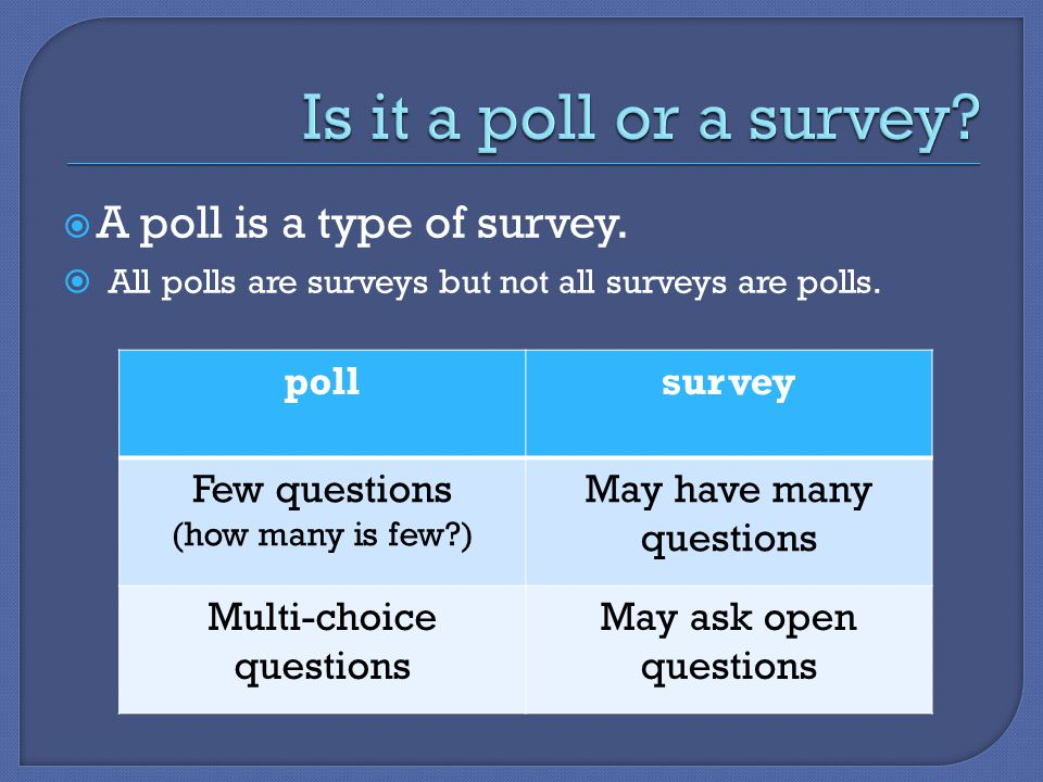  A poll is a type of survey.  All polls are surveys but not all surveys are polls. pollsurvey Few questions (how many is few?) May have many questio