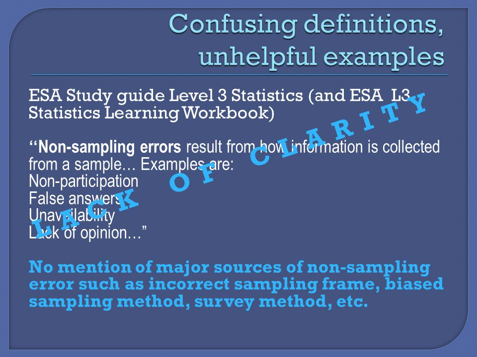 ESA Study guide Level 3 Statistics (and ESA L3 Statistics Learning Workbook) Non-sampling errors result from how information is collected from a sample… Examples are: Non-participation False answers Unavailability Lack of opinion… No mention of major sources of non-sampling error such as incorrect sampling frame, biased sampling method, survey method, etc.