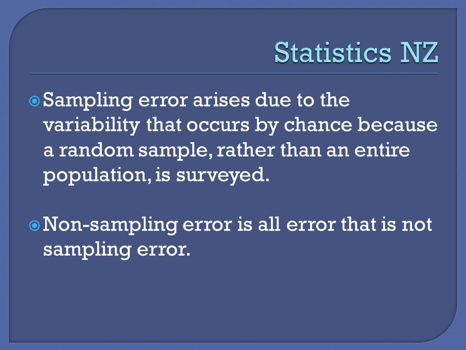  Sampling error arises due to the variability that occurs by chance because a random sample, rather than an entire population, is surveyed.