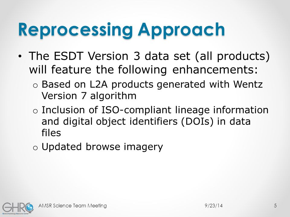 Reprocessing Approach The ESDT Version 3 data set (all products) will feature the following enhancements: o Based on L2A products generated with Wentz Version 7 algorithm o Inclusion of ISO-compliant lineage information and digital object identifiers (DOIs) in data files o Updated browse imagery 9/23/14AMSR Science Team Meeting5