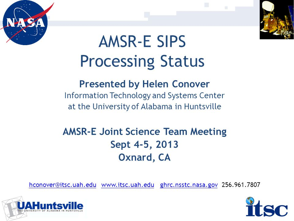 AMSR-E SIPS Processing Status Presented by Helen Conover Information Technology and Systems Center at the University of Alabama in Huntsville AMSR-E Joint Science Team Meeting Sept 4-5, 2013 Oxnard, CA hconover@itsc.uah.eduhconover@itsc.uah.edu www.itsc.uah.edu ghrc.nsstc.nasa.gov 256.961.7807www.itsc.uah.edu ghrc.nsstc.nasa.gov