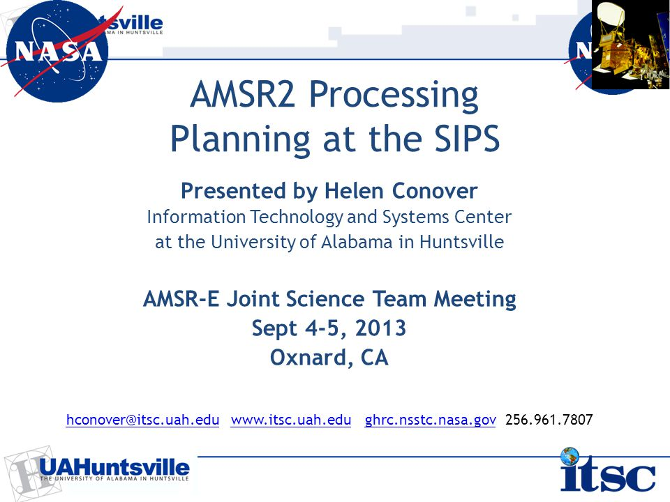 AMSR2 Processing Planning at the SIPS Presented by Helen Conover Information Technology and Systems Center at the University of Alabama in Huntsville AMSR-E Joint Science Team Meeting Sept 4-5, 2013 Oxnard, CA hconover@itsc.uah.eduhconover@itsc.uah.edu www.itsc.uah.edu ghrc.nsstc.nasa.gov 256.961.7807www.itsc.uah.edu ghrc.nsstc.nasa.gov