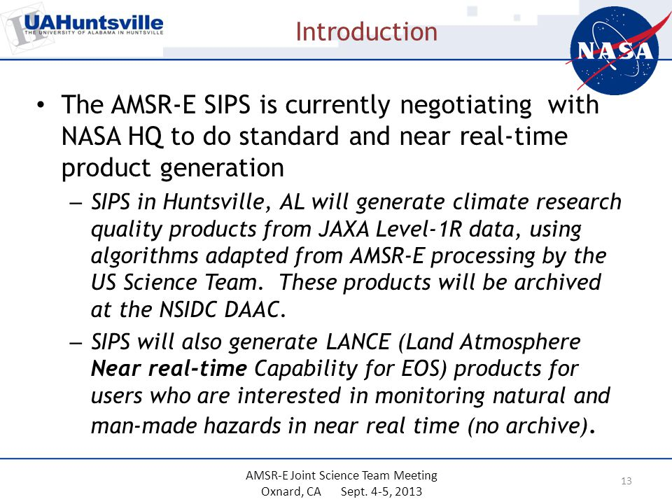 Introduction The AMSR-E SIPS is currently negotiating with NASA HQ to do standard and near real-time product generation – SIPS in Huntsville, AL will generate climate research quality products from JAXA Level-1R data, using algorithms adapted from AMSR-E processing by the US Science Team.