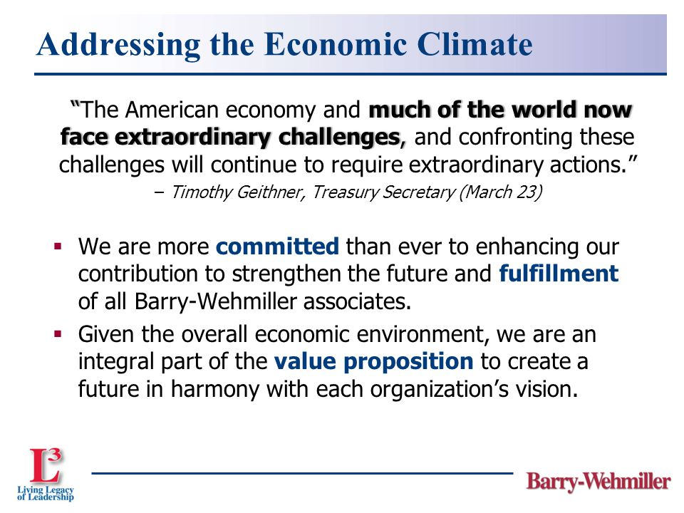 much of the world now face extraordinary challenges, The American economy and much of the world now face extraordinary challenges, and confronting these challenges will continue to require extraordinary actions. – Timothy Geithner, Treasury Secretary (March 23)  We are more committed than ever to enhancing our contribution to strengthen the future and fulfillment of all Barry-Wehmiller associates.