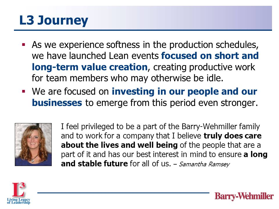 L3 Journey  As we experience softness in the production schedules, we have launched Lean events focused on short and long-term value creation, creating productive work for team members who may otherwise be idle.
