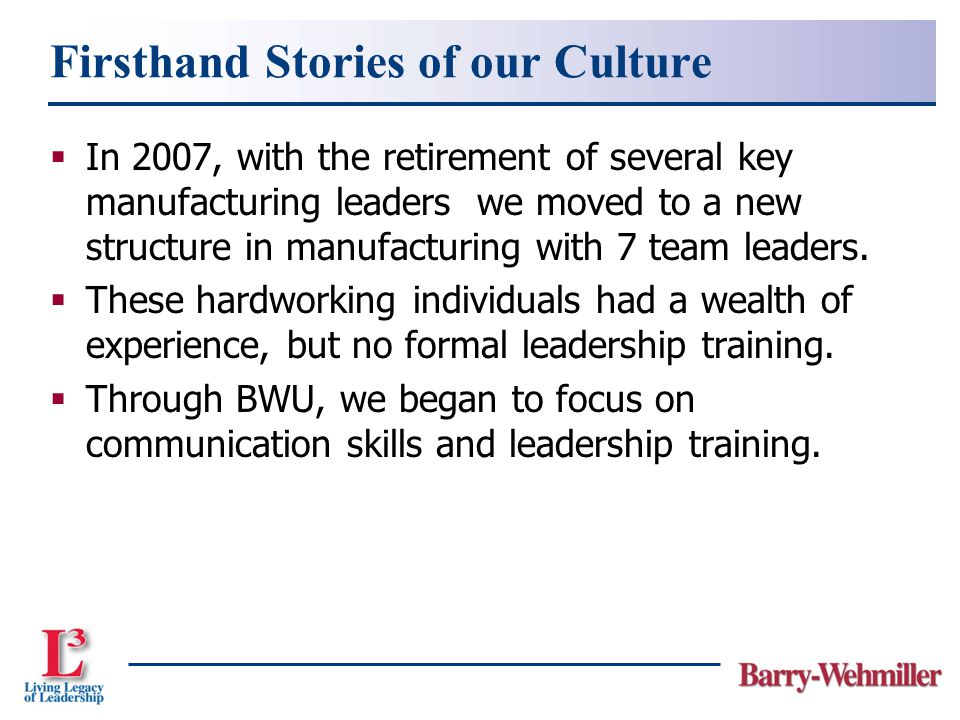 Firsthand Stories of our Culture  In 2007, with the retirement of several key manufacturing leaders we moved to a new structure in manufacturing with 7 team leaders.