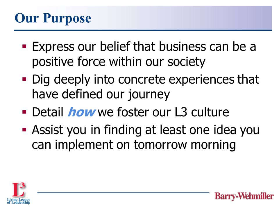  Express our belief that business can be a positive force within our society  Dig deeply into concrete experiences that have defined our journey  Detail how we foster our L3 culture  Assist you in finding at least one idea you can implement on tomorrow morning Our Purpose