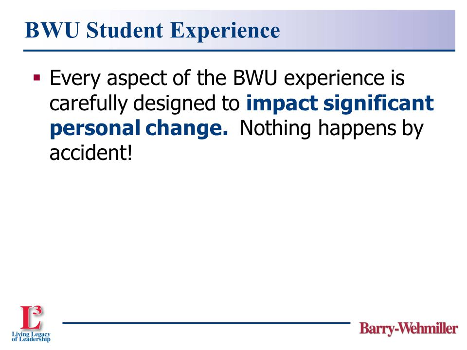 BWU Student Experience  Every aspect of the BWU experience is carefully designed to impact significant personal change.