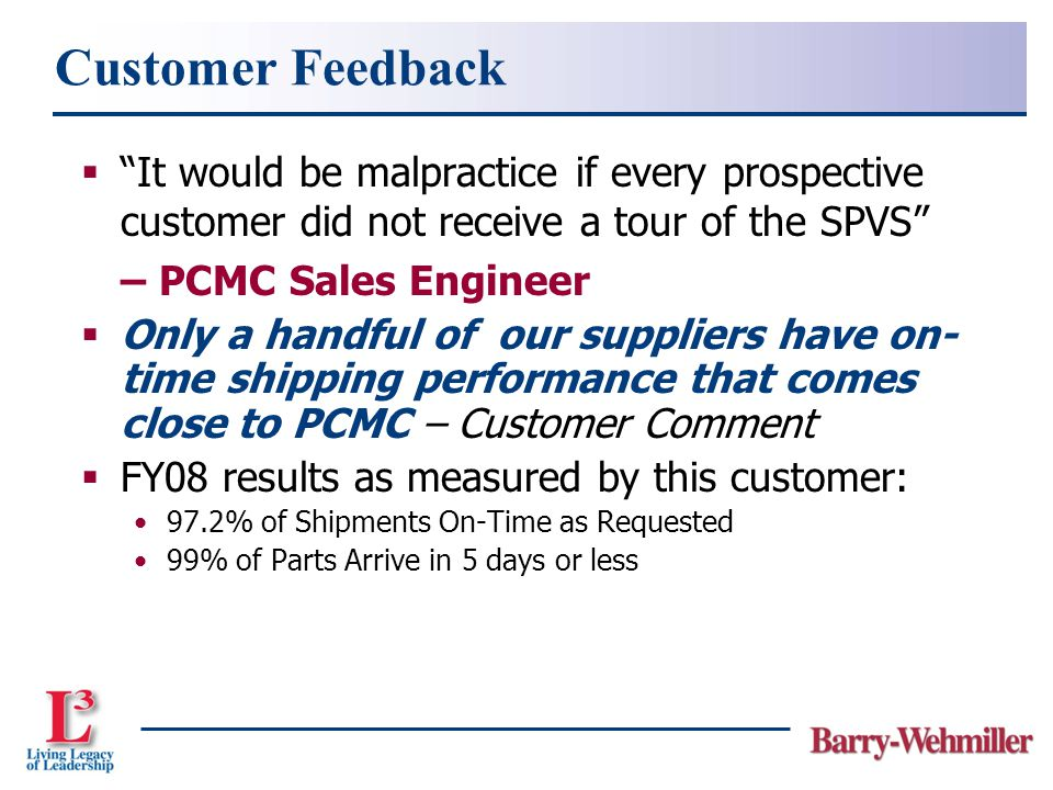 It would be malpractice if every prospective customer did not receive a tour of the SPVS – PCMC Sales Engineer  Only a handful of our suppliers have on- time shipping performance that comes close to PCMC – Customer Comment  FY08 results as measured by this customer: 97.2% of Shipments On-Time as Requested 99% of Parts Arrive in 5 days or less Customer Feedback