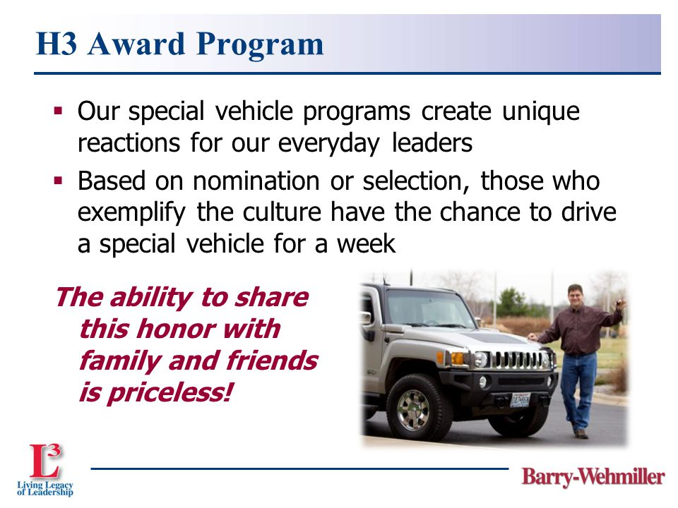  Our special vehicle programs create unique reactions for our everyday leaders  Based on nomination or selection, those who exemplify the culture have the chance to drive a special vehicle for a week H3 Award Program The ability to share this honor with family and friends is priceless!