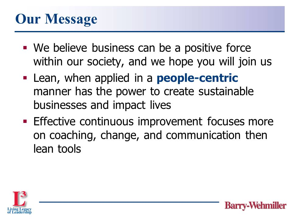  We believe business can be a positive force within our society, and we hope you will join us  Lean, when applied in a people-centric manner has the power to create sustainable businesses and impact lives  Effective continuous improvement focuses more on coaching, change, and communication then lean tools Our Message