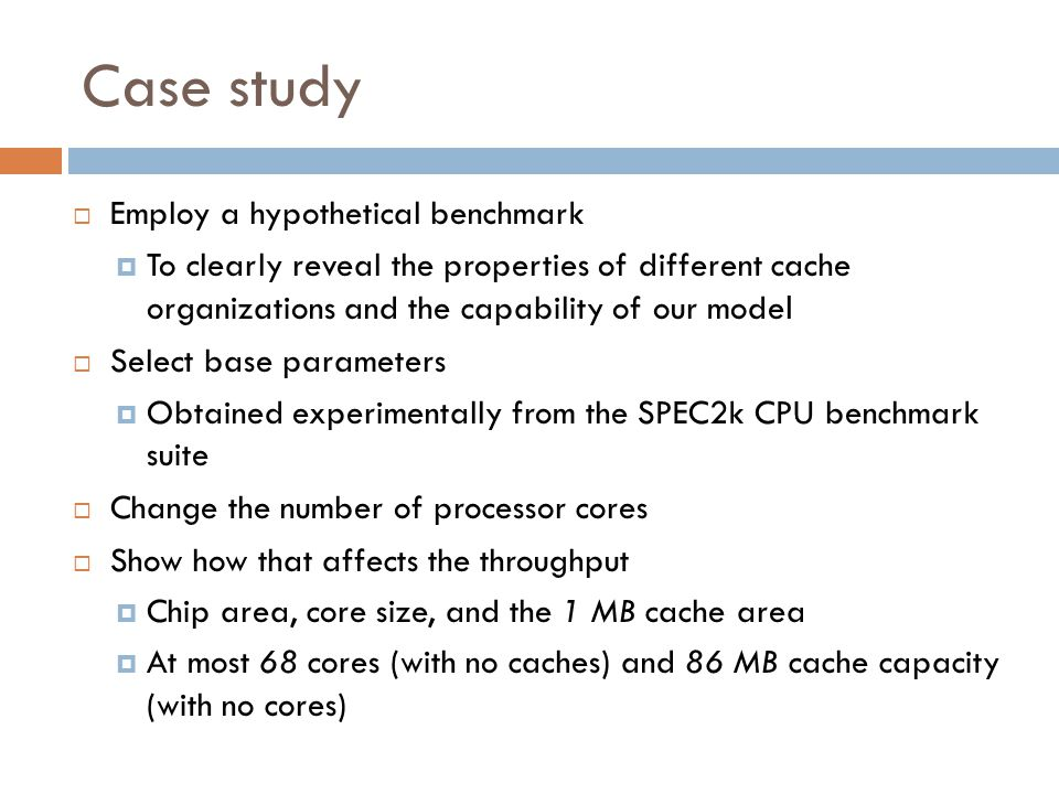 Case study EEmploy a hypothetical benchmark TTo clearly reveal the properties of different cache organizations and the capability of our mode l SSelect base parameters OObtained experimentally from the SPEC2k CPU benchmark suite CChange the number of processor cores SShow how that affects the throughput CChip area, core size, and the 1 MB cache area AAt most 68 cores (with no caches) and 86 MB cache capacity (with no cores)