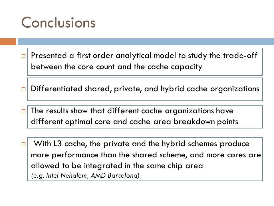 Conclusions  Presented a first order analytical model to study the trade-off between the core count and the cache capacity  Differentiated shared, private, and hybrid cache organizations  The results show that different cache organizations have different optimal core and cache area breakdown points  With L3 cache, the private and the hybrid schemes produce more performance than the shared scheme, and more cores are allowed to be integrated in the same chip area (e.g.