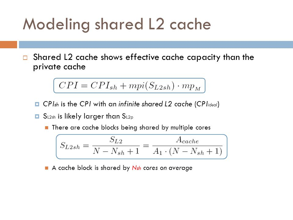 Modeling shared L2 cache  Shared L2 cache shows effective cache capacity than the private cache  CPI sh is the CPI with an infinite shared L2 cache (CPI ideal )  S L2sh is likely larger than S L2p There are cache blocks being shared by multiple cores A cache block is shared by N sh cores on average