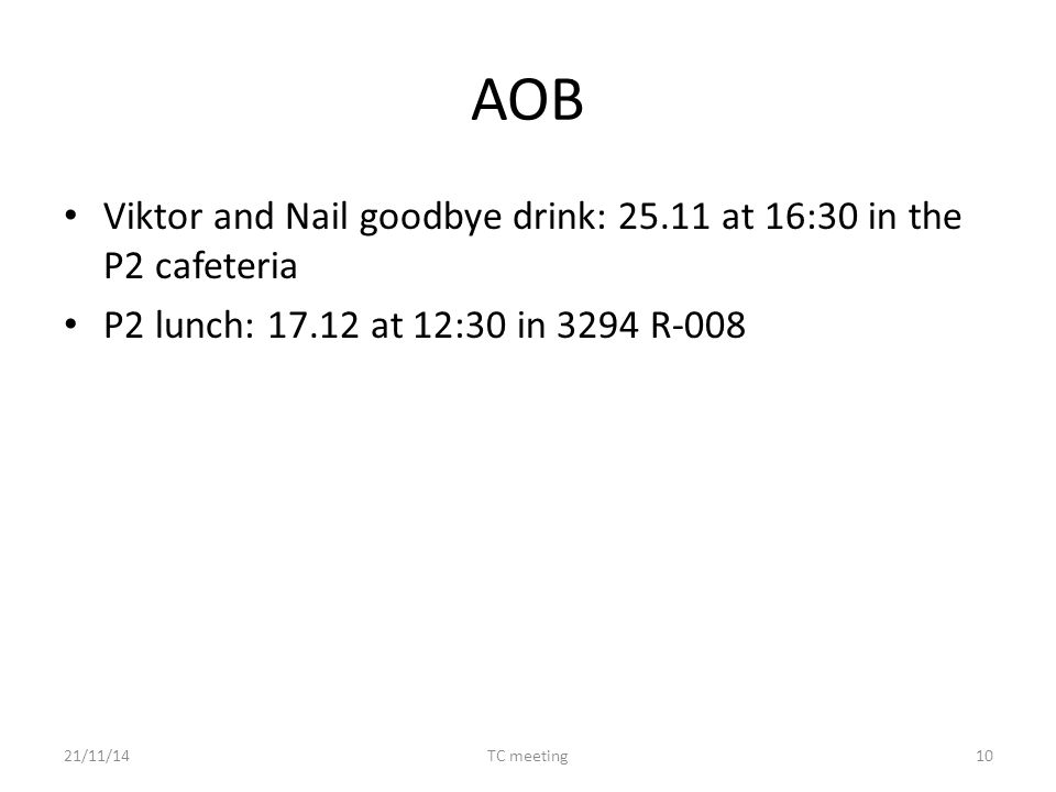 AOB Viktor and Nail goodbye drink: 25.11 at 16:30 in the P2 cafeteria P2 lunch: 17.12 at 12:30 in 3294 R-008 21/11/14TC meeting10