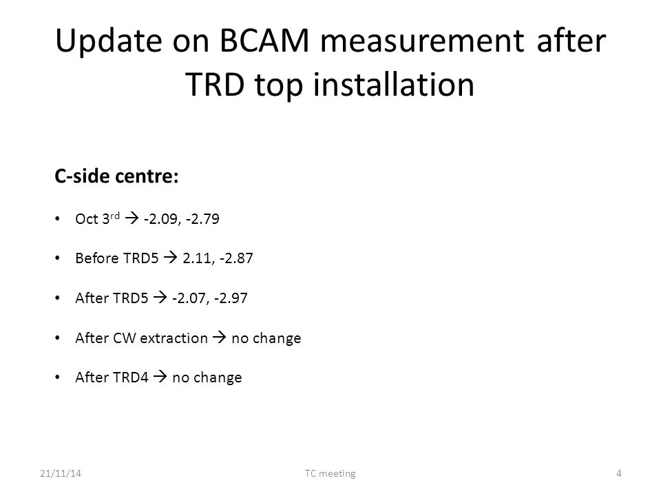 Update on BCAM measurement after TRD top installation C-side centre: Oct 3 rd  -2.09, -2.79 Before TRD5  2.11, -2.87 After TRD5  -2.07, -2.97 After CW extraction  no change After TRD4  no change 21/11/14TC meeting4